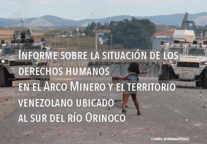 Informe sobre la situación de los derechos humanos en el Arco Minero y el territorio venezolano ubicado al sur del Río Orinoco